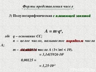 Формы представления чисел 3) Полулогарифмическая с плавающей запятой A = m·qn, г
