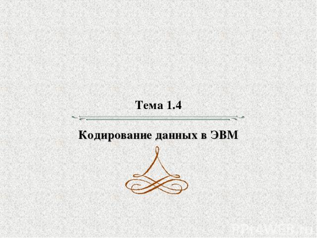 Тема 1.4 Кодирование данных в ЭВМ