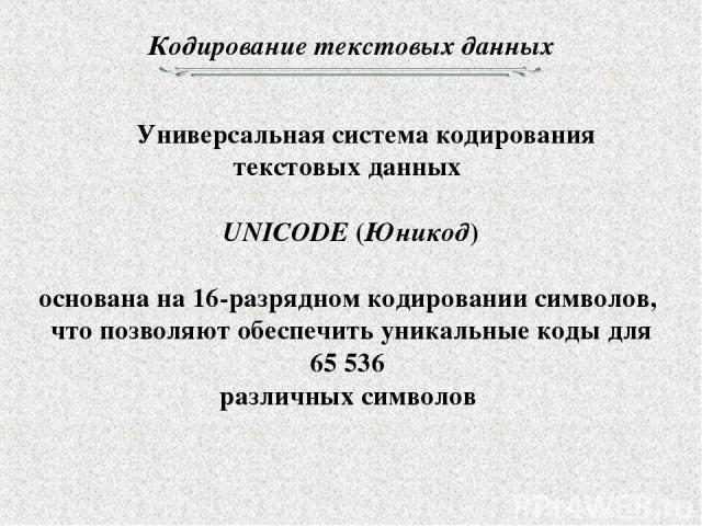 Кодирование текстовых данных Универсальная система кодирования текстовых данных UNICODE (Юникод) основана на 16-разрядном кодировании символов, что позволяют обеспечить уникальные коды для 65 536 различных символов
