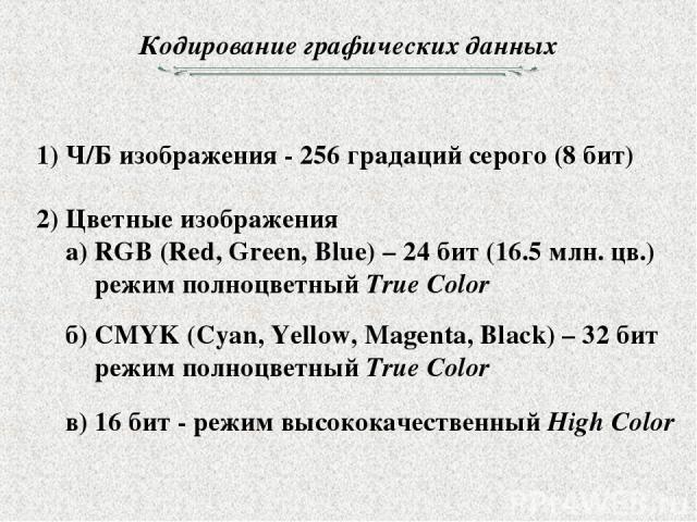 Кодирование графических данных 1) Ч/Б изображения - 256 градаций серого (8 бит) 2) Цветные изображения а) RGB (Red, Green, Blue) – 24 бит (16.5 млн. цв.) режим полноцветный True Color б) CMYK (Cyan, Yellow, Magenta, Black) – 32 бит режим полноцветны…