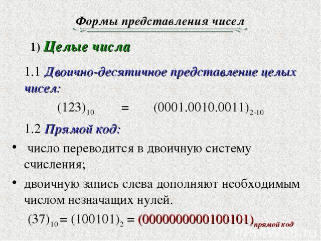 Формы представления чисел 1.1 Двоично-десятичное представление целых чисел: (123)10 = (0001.0010.0011)2-10 1.2 Прямой код: число переводится в двоичную систему счисления; двоичную запись слева дополняют необходимым числом незначащих нулей. (37)10 = …