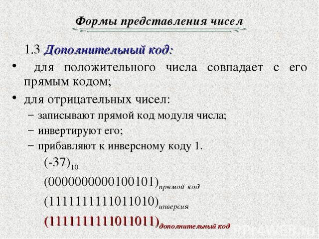 Формы представления чисел 1.3 Дополнительный код: для положительного числа совпадает с его прямым кодом; для отрицательных чисел: записывают прямой код модуля числа; инвертируют его; прибавляют к инверсному коду 1. (-37)10 (0000000000100101)прямой к…