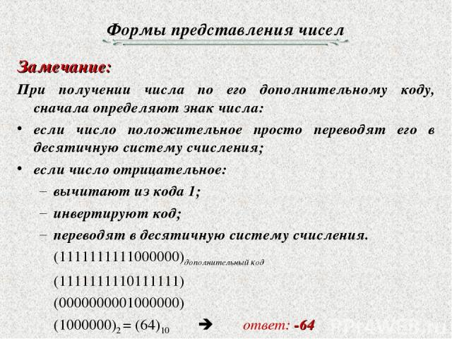 Формы представления чисел Замечание: При получении числа по его дополнительному коду, сначала определяют знак числа: если число положительное просто переводят его в десятичную систему счисления; если число отрицательное: вычитают из кода 1; инвертир…