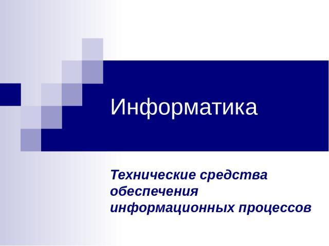 Информатика Технические средства обеспечения информационных процессов