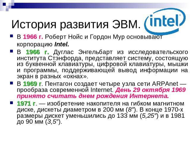 История развития ЭВМ. В 1966 г. Роберт Нойс и Гордон Мур основывают корпорацию Intel. В 1966 г. Дуглас Энгельбарт из исследовательского института Стэнфорда, представляет систему, состоящую из буквенной клавиатуры, цифровой клавиатуры, мышки и програ…