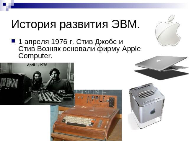 История развития ЭВМ. 1 апреля 1976 г. Стив Джобс и Стив Возняк основали фирму Apple Computer.