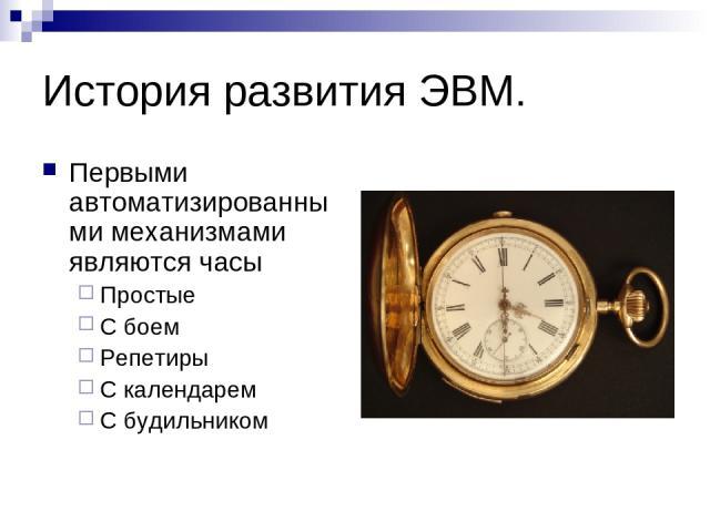 История развития ЭВМ. Первыми автоматизированными механизмами являются часы Простые С боем Репетиры С календарем С будильником