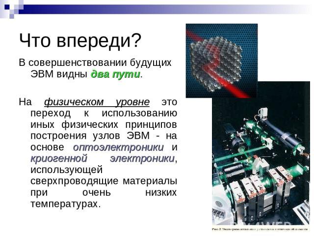 Что впереди? В совершенствовании будущих ЭВМ видны два пути. На физическом уровне это переход к использованию иных физических принципов построения узлов ЭВМ - на основе оптоэлектроники и криогенной электроники, использующей сверхпроводящие материалы…