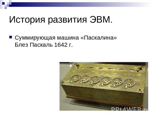 История развития ЭВМ. Суммирующая машина «Паскалина» Блез Паскаль 1642 г.