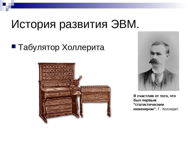 История развития ЭВМ. Табулятор Холлерита Я счастлив от того, что был первым