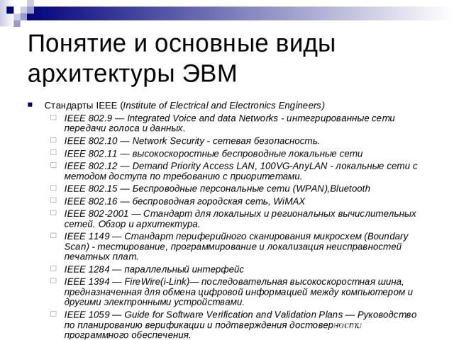 Понятие и основные виды архитектуры ЭВМ Стандарты IEEE (Institute of Electrical and Electronics Engineers) IEEE 802.9 — Integrated Voice and data Networks - интегрированные сети передачи голоса и данных. IEEE 802.10 — Network Security - сетевая безо…