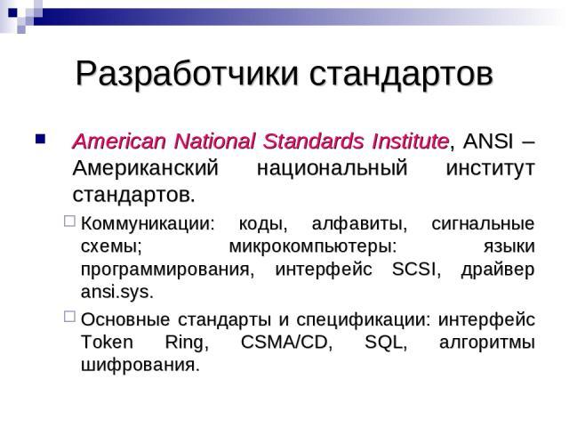Разработчики стандартов American National Standards Institute, ANSI – Американский национальный институт стандартов. Коммуникации: коды, алфавиты, сигнальные схемы; микрокомпьютеры: языки программирования, интерфейс SCSI, драйвер ansi.sys. Основные …