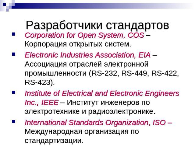 Разработчики стандартов Corporation for Open System, COS – Корпорация открытых систем. Electronic Industries Association, EIA – Ассоциация отраслей электронной промышленности (RS-232, RS-449, RS-422, RS-423). Institute of Electrical and Electronic E…