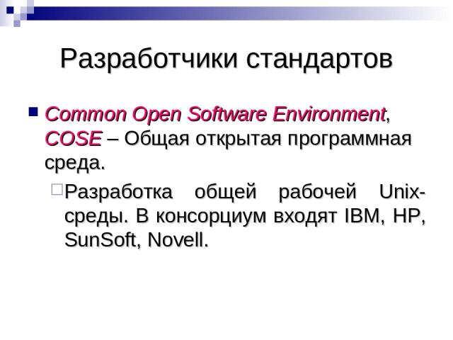 Разработчики стандартов Common Open Software Environment, COSE – Общая открытая программная среда. Разработка общей рабочей Unix-среды. В консорциум входят IBM, HP, SunSoft, Novell.