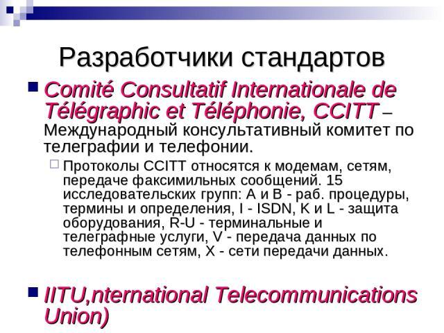 Разработчики стандартов Comité Consultatif Internationale de Télégraphic et Téléphonie, CCITT – Международный консультативный комитет по телеграфии и телефонии. Протоколы CCITT относятся к модемам, сетям, передаче факсимильных сообщений. 15 исследов…