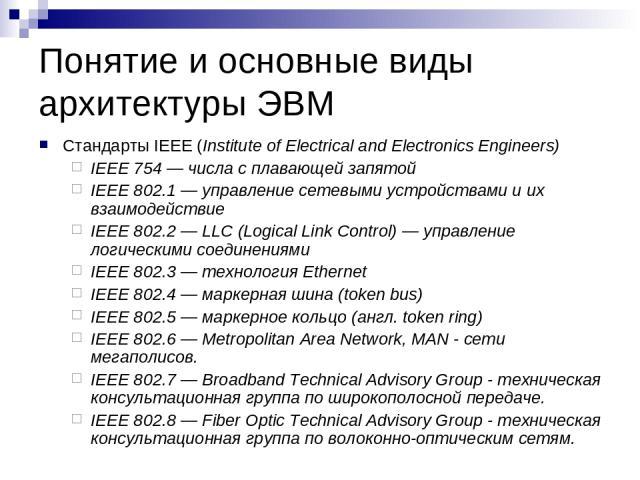 Понятие и основные виды архитектуры ЭВМ Стандарты IEEE (Institute of Electrical and Electronics Engineers) IEEE 754 — числа с плавающей запятой IEEE 802.1 — управление сетевыми устройствами и их взаимодействие IEEE 802.2 — LLC (Logical Link Control)…