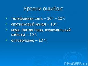 Уровни ошибок: телефонная сеть – 10-4 – 10-5; спутниковый канал – 10-6; медь (ви