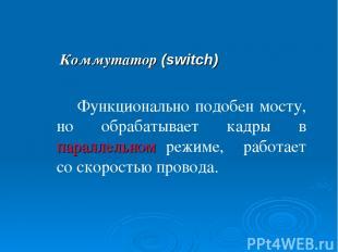 Коммутатор (switch) Функционально подобен мосту, но обрабатывает кадры в паралле