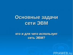 Основные задачи сети ЭВМ кто и для чего использует сеть ЭВМ?