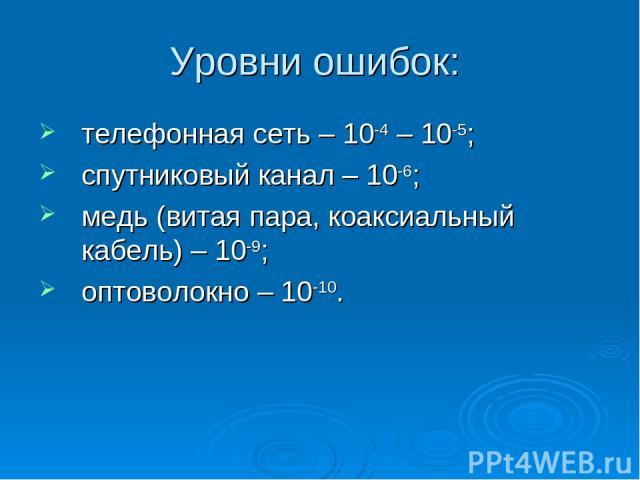 Уровни ошибок: телефонная сеть – 10-4 – 10-5; спутниковый канал – 10-6; медь (витая пара, коаксиальный кабель) – 10-9; оптоволокно – 10-10.