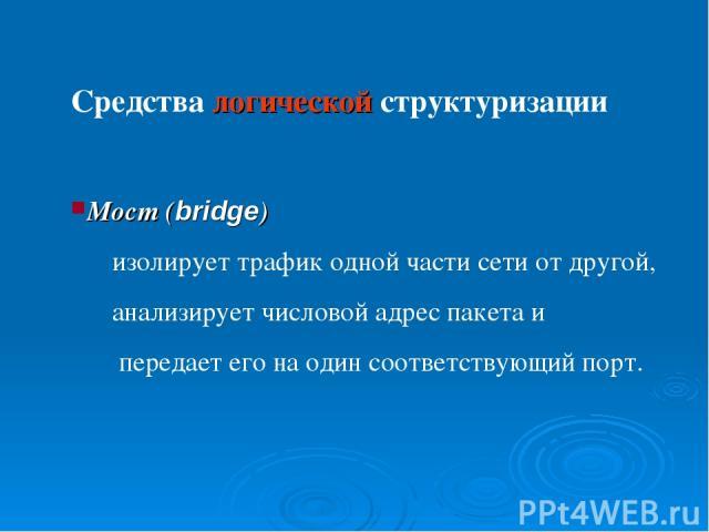 Средства логической структуризации Мост (bridge) изолирует трафик одной части сети от другой, анализирует числовой адрес пакета и передает его на один соответствующий порт.