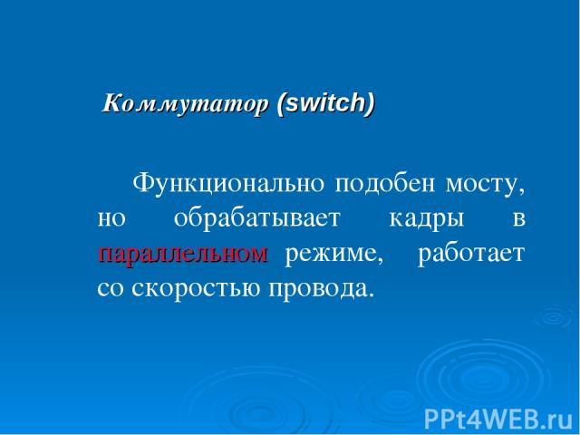 Коммутатор (switch) Функционально подобен мосту, но обрабатывает кадры в параллельном режиме, работает со скоростью провода.