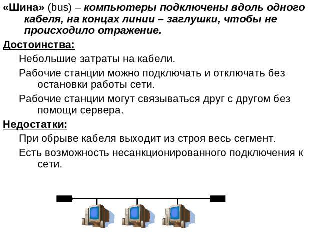 «Шина» (bus) – компьютеры подключены вдоль одного кабеля, на концах линии – заглушки, чтобы не происходило отражение. Достоинства: Небольшие затраты на кабели. Рабочие станции можно подключать и отключать без остановки работы сети. Рабочие станции м…