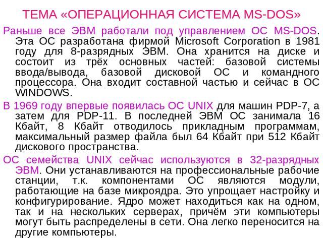 ТЕМА «ОПЕРАЦИОННАЯ СИСТЕМА MS-DOS» Раньше все ЭВМ работали под управлением ОС MS-DOS. Эта ОС разработана фирмой Microsoft Corporation в 1981 году для 8-разрядных ЭВМ. Она хранится на диске и состоит из трёх основных частей: базовой системы ввода/выв…