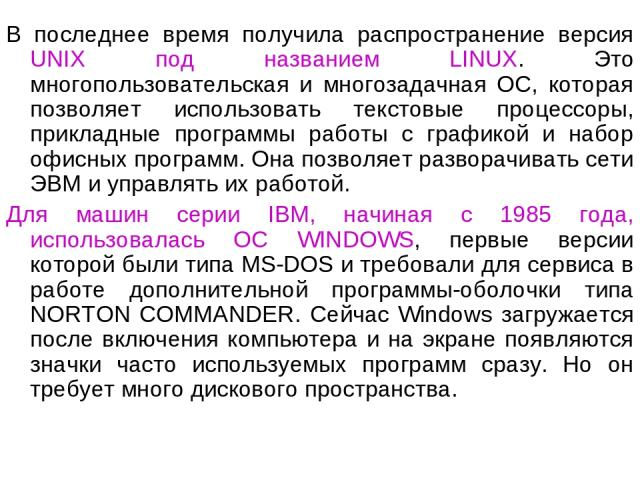 В последнее время получила распространение версия UNIX под названием LINUX. Это многопользовательская и многозадачная ОС, которая позволяет использовать текстовые процессоры, прикладные программы работы с графикой и набор офисных программ. Она позво…