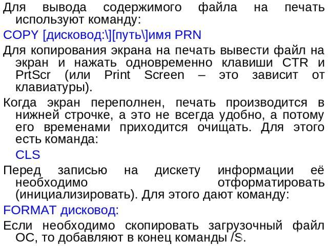 Для вывода содержимого файла на печать используют команду: COPY [дисковод:\][путь\]имя PRN Для копирования экрана на печать вывести файл на экран и нажать одновременно клавиши CTR и PrtScr (или Print Screen – это зависит от клавиатуры). Когда экран …