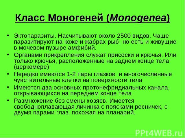 Класс Моногеней (Monogenea) Эктопаразиты. Насчитывают около 2500 видов. Чаще паразитируют на коже и жабрах рыб, но есть и живущие в мочевом пузыре амфибий. Органами прикрепления служат присоски и крючья. Или только крючья, расположенные на заднем ко…