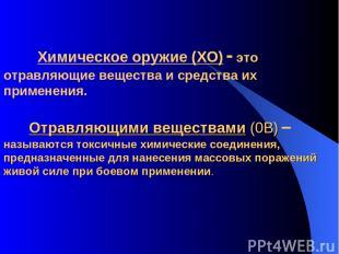 Химическое оружие (ХО) - это отравляющие вещества и средства их применения. Отра