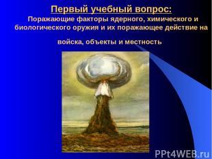 Первый учебный вопрос: Поражающие факторы ядерного, химического и биологического