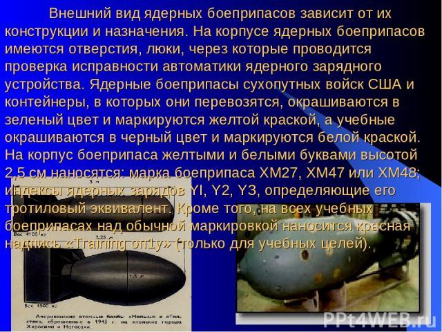 Внешний вид ядерных боеприпасов зависит от их конструкции и назначения. На корпусе ядерных боеприпасов имеются отверстия, люки, через которые проводится проверка исправности автоматики ядерного зарядного устройства. Ядерные боеприпасы сухопутных вой…