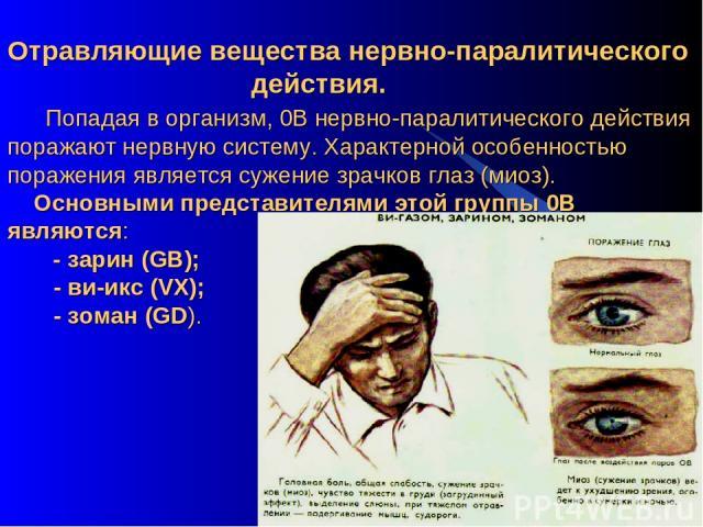 Отравляющие вещества нервно-паралитического действия. Попадая в организм, 0В нервно-паралитического действия поражают нервную систему. Характерной особенностью поражения является сужение зрачков глаз (миоз). Основными представителями этой группы 0В …