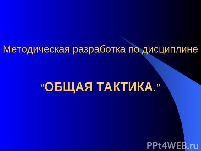 """Методическая разработка по дисциплине """"ОБЩАЯ ТАКТИКА."""""""