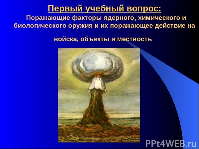 Первый учебный вопрос: Поражающие факторы ядерного, химического и биологического оружия и их поражающее действие на войска, объекты и местность