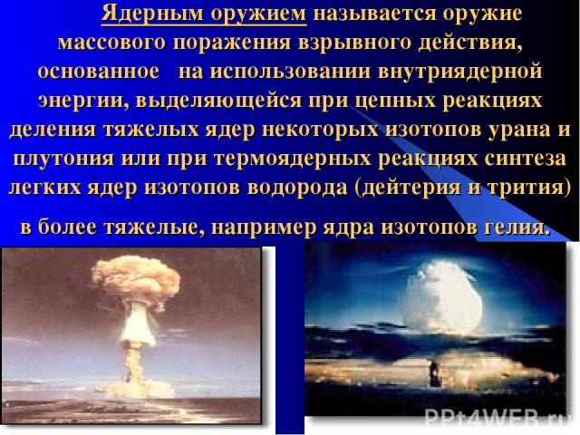 Ядерным оружием называется оружие массового поражения взрывного действия, основанное на использовании внутриядерной энергии, выделяющейся при цепных реакциях деления тяжелых ядер некоторых изотопов урана и плутония или при термоядерных реакциях синт…