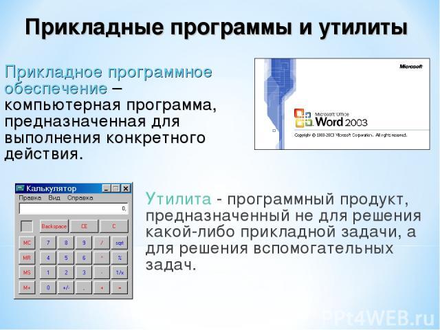 Утилита - программный продукт, предназначенный не для решения какой-либо прикладной задачи, а для решения вспомогательных задач. Прикладное программное обеспечение – компьютерная программа, предназначенная для выполнения конкретного действия. Прикла…