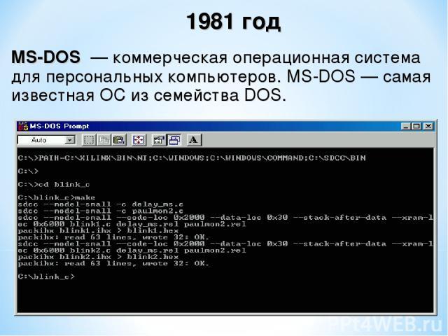 MS-DOS — коммерческая операционная система для персональных компьютеров. MS-DOS— самая известная ОС из семейства DOS. 1981 год