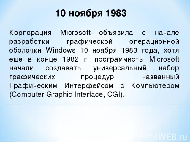 Корпорация Microsoft объявила о начале разработки графической операционной оболочки Windows 10 ноября 1983 года, хотя еще в конце 1982 г. программисты Microsoft начали создавать универсальный набор графических процедур, названный Графическим Интерфе…