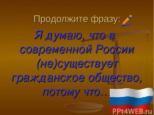 Продолжите фразу: Я думаю, что в современной России (не)существует гражданское о