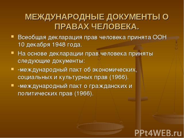 МЕЖДУНАРОДНЫЕ ДОКУМЕНТЫ О ПРАВАХ ЧЕЛОВЕКА. Всеобщая декларация прав человека принята ООН 10 декабря 1948 года. На основе декларации прав человека приняты следующие документы: -международный пакт об экономических, социальных и культурных прав (1966).…