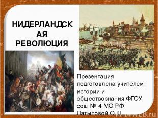 НИДЕРЛАНДСКАЯ РЕВОЛЮЦИЯ Презентация подготовлена учителем истории и обществознан