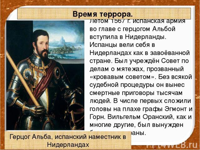 Летом 1567 г. испанская армия во главе с герцогом Альбой вступила в Нидерланды. Испанцы вели себя в Нидерландах как в завоёванной стране. Был учреждён Совет по делам о мятежах, прозванный «кровавым советом». Без всякой судебной процедуры он вынес см…