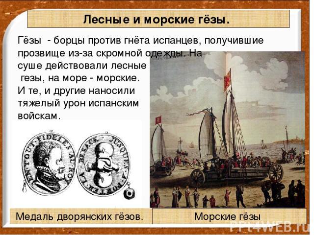Лесные и морские гёзы. Гёзы - борцы против гнёта испанцев, получившие прозвище из-за скромной одежды. На суше действовали лесные гезы, на море - морские. И те, и другие наносили тяжелый урон испанским войскам. Медаль дворянских гёзов. Морские гёзы