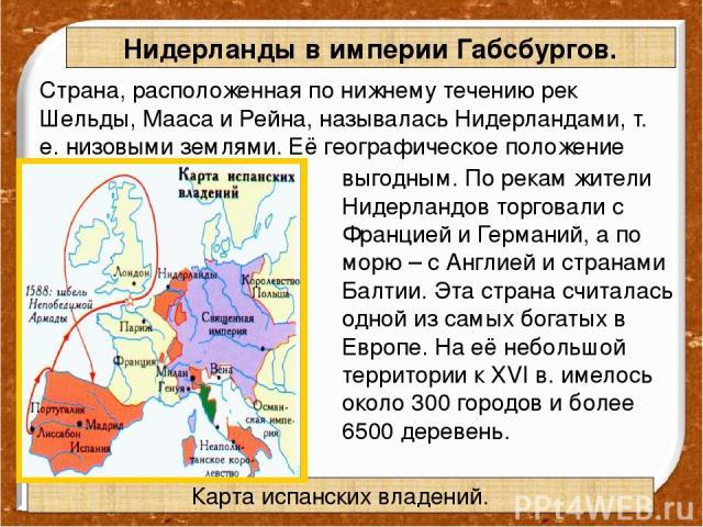 Страна, расположенная по нижнему течению рек Шельды, Мааса и Рейна, называлась Нидерландами, т. е. низовыми землями. Её географическое положение было исключительно выгодным. По рекам жители Нидерландов торговали с Францией и Германий, а по морю – с …