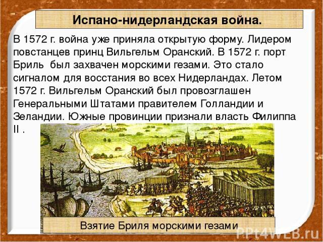 Испано-нидерландская война. В 1572 г. война уже приняла открытую форму. Лидером повстанцев принц Вильгельм Оранский. В 1572 г. порт Бриль был захвачен морскими гезами. Это стало сигналом для восстания во всех Нидерландах. Летом 1572 г. Вильгельм Ора…