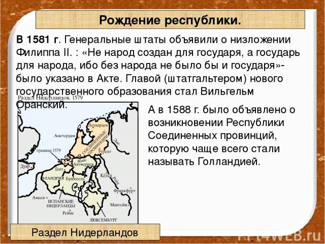 В 1581 г. Генеральные штаты объявили о низложении Филиппа II. : «Не народ создан для государя, а государь длянарода, ибо без народа не было бы и государя»- было указано в Акте. Главой (штатгальтером) нового государственного образования стал Вильгел…