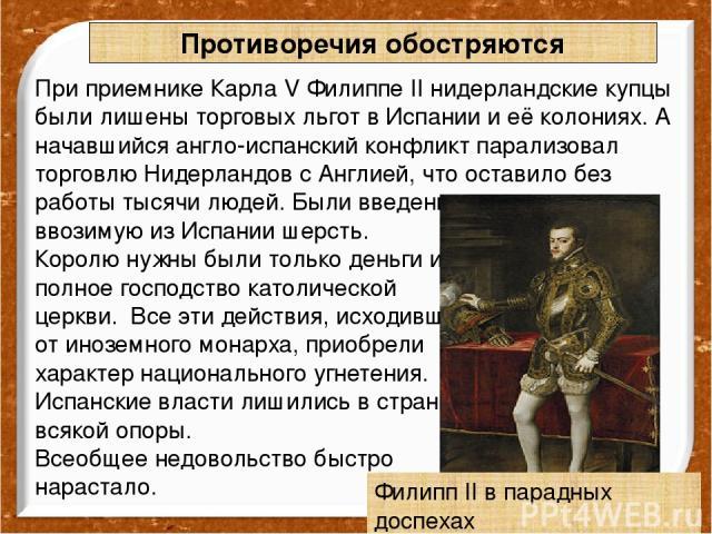 При приемнике Карла V Филиппе II нидерландские купцы были лишены торговых льгот в Испании и её колониях. А начавшийся англо-испанский конфликт парализовал торговлю Нидерландов с Англией, что оставило без работы тысячи людей. Были введены пошлины на …